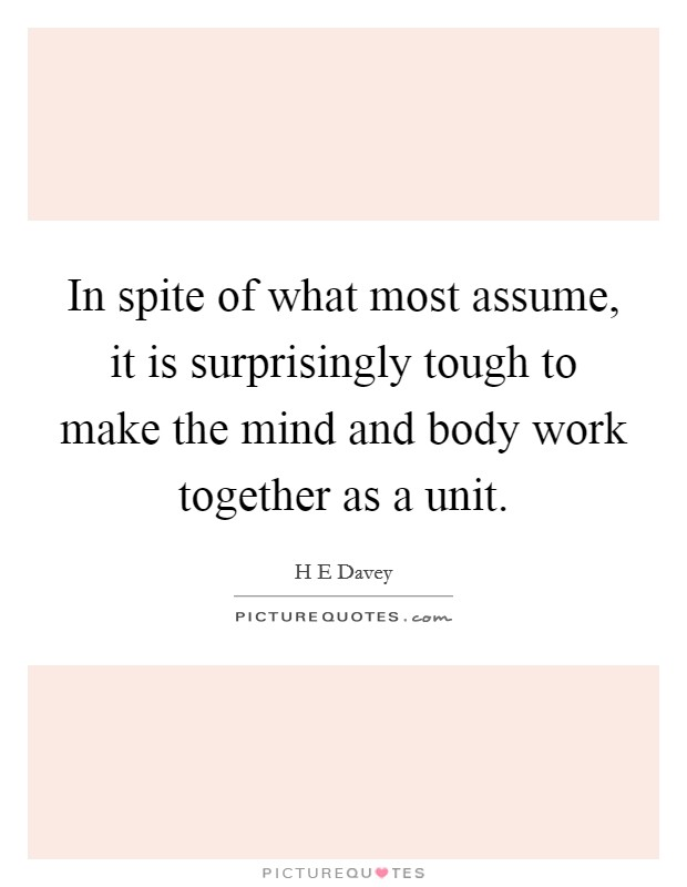 In spite of what most assume, it is surprisingly tough to make the mind and body work together as a unit Picture Quote #1