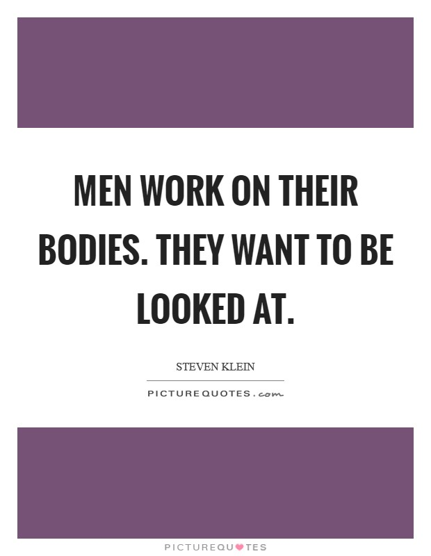 Men work on their bodies. They want to be looked at Picture Quote #1