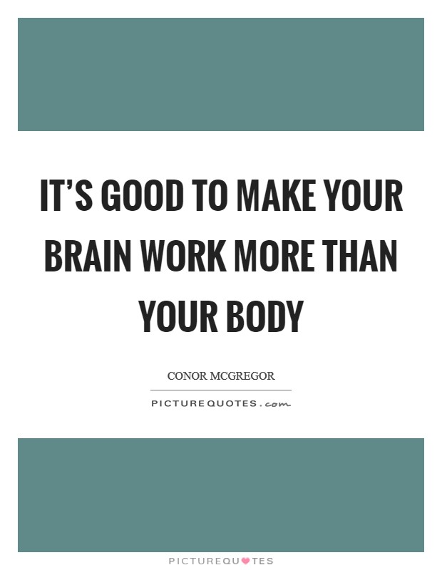 It's good to make your brain work more than your body Picture Quote #1