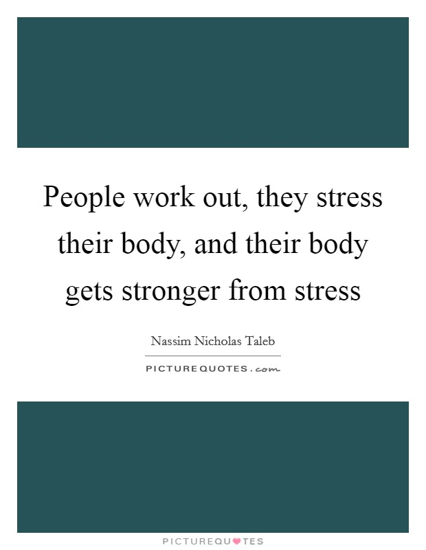 People work out, they stress their body, and their body gets stronger from stress Picture Quote #1