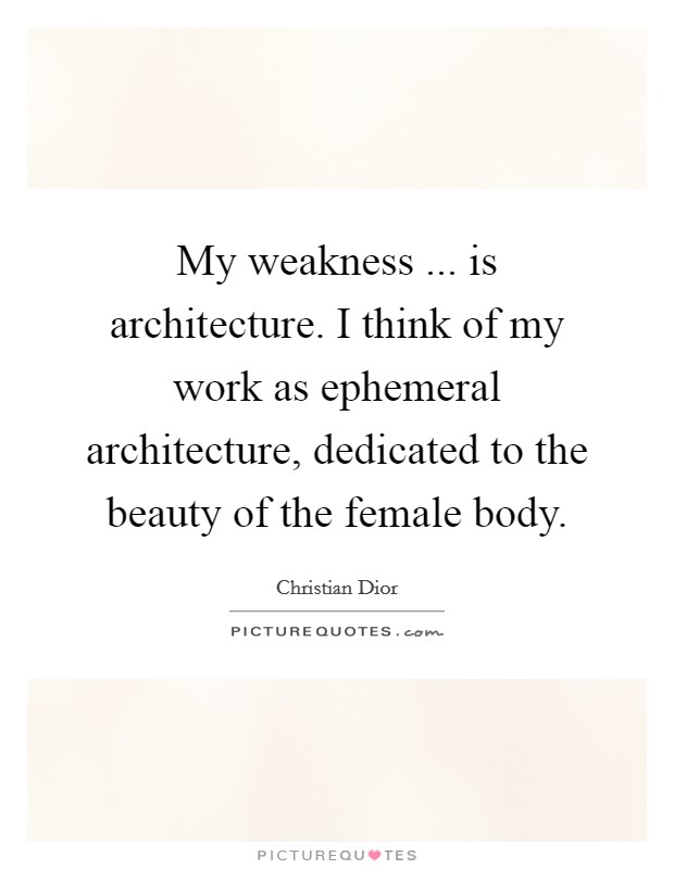 My weakness ... is architecture. I think of my work as ephemeral architecture, dedicated to the beauty of the female body Picture Quote #1