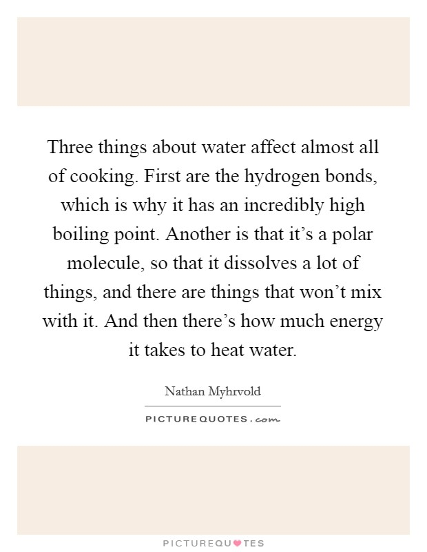 Three things about water affect almost all of cooking. First are the hydrogen bonds, which is why it has an incredibly high boiling point. Another is that it's a polar molecule, so that it dissolves a lot of things, and there are things that won't mix with it. And then there's how much energy it takes to heat water Picture Quote #1