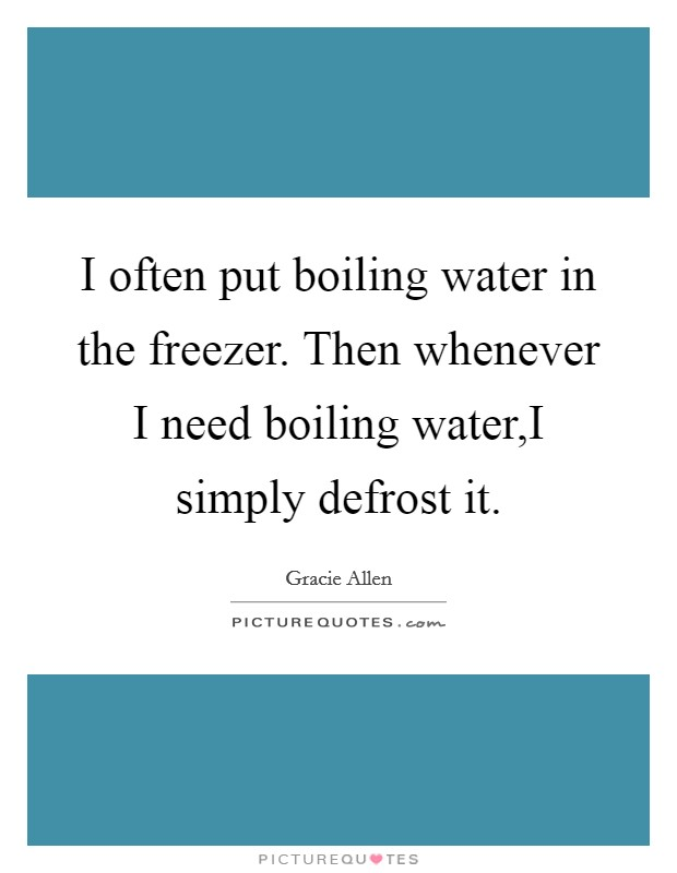 I often put boiling water in the freezer. Then whenever I need boiling water,I simply defrost it Picture Quote #1