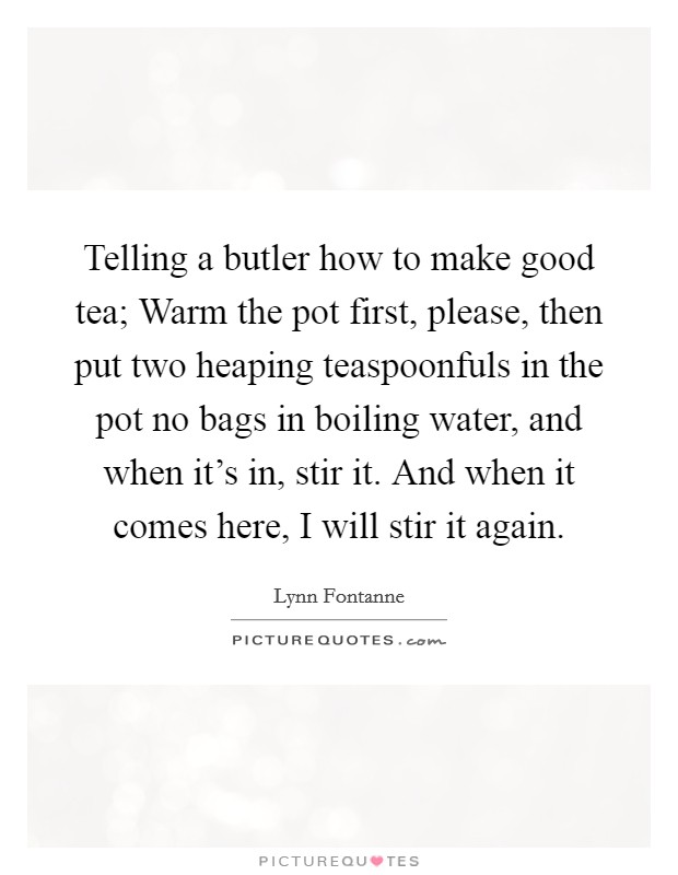 Telling a butler how to make good tea; Warm the pot first, please, then put two heaping teaspoonfuls in the pot no bags in boiling water, and when it's in, stir it. And when it comes here, I will stir it again Picture Quote #1