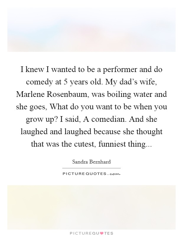 I knew I wanted to be a performer and do comedy at 5 years old. My dad's wife, Marlene Rosenbaum, was boiling water and she goes, What do you want to be when you grow up? I said, A comedian. And she laughed and laughed because she thought that was the cutest, funniest thing Picture Quote #1