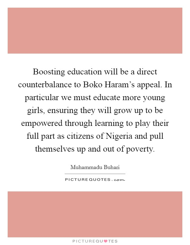 Boosting education will be a direct counterbalance to Boko Haram's appeal. In particular we must educate more young girls, ensuring they will grow up to be empowered through learning to play their full part as citizens of Nigeria and pull themselves up and out of poverty Picture Quote #1