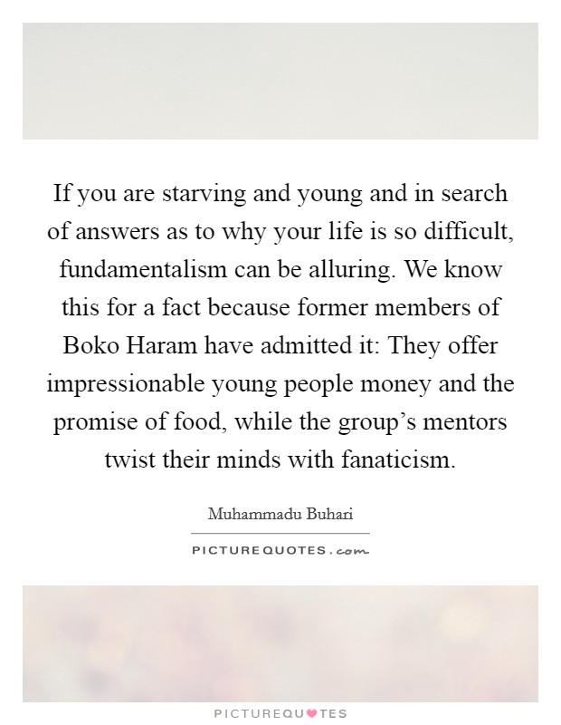 If you are starving and young and in search of answers as to why your life is so difficult, fundamentalism can be alluring. We know this for a fact because former members of Boko Haram have admitted it: They offer impressionable young people money and the promise of food, while the group's mentors twist their minds with fanaticism Picture Quote #1