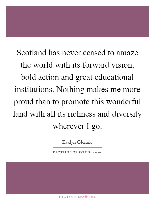 Scotland has never ceased to amaze the world with its forward vision, bold action and great educational institutions. Nothing makes me more proud than to promote this wonderful land with all its richness and diversity wherever I go Picture Quote #1