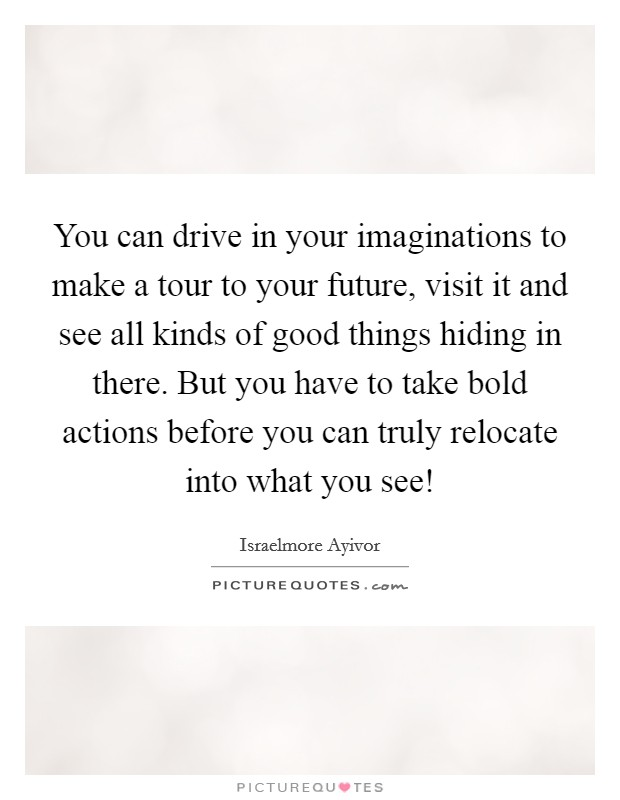 You can drive in your imaginations to make a tour to your future, visit it and see all kinds of good things hiding in there. But you have to take bold actions before you can truly relocate into what you see! Picture Quote #1