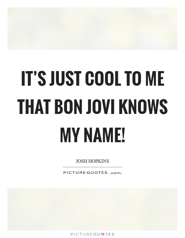 It's just cool to me that Bon Jovi knows my name! Picture Quote #1