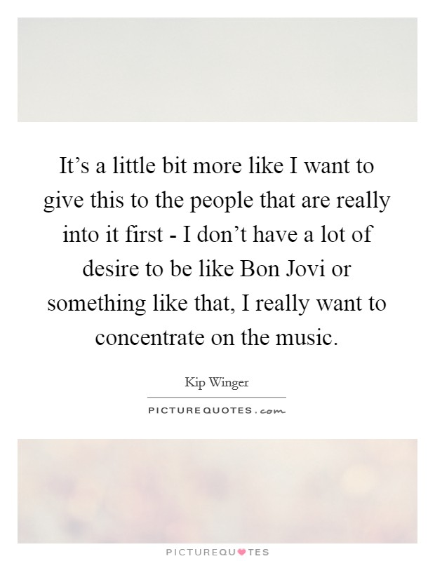 It's a little bit more like I want to give this to the people that are really into it first - I don't have a lot of desire to be like Bon Jovi or something like that, I really want to concentrate on the music Picture Quote #1