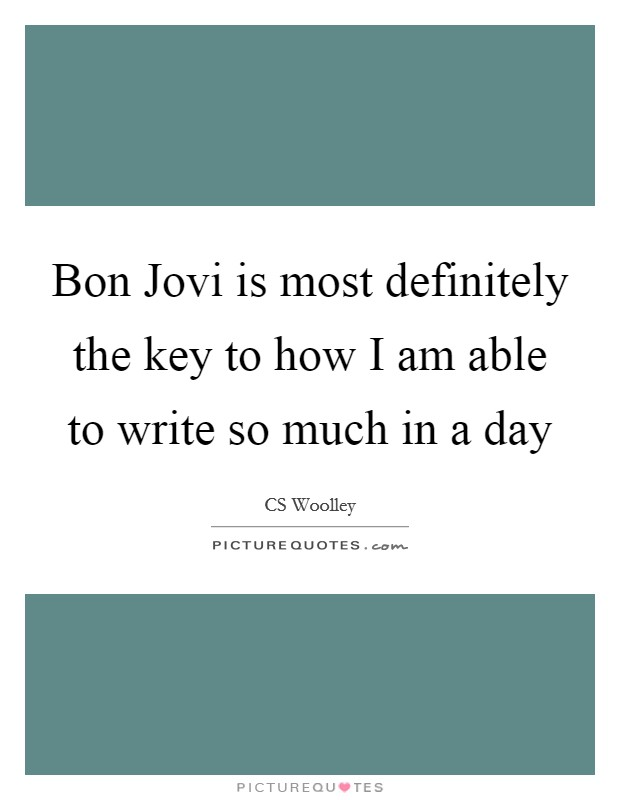 Bon Jovi is most definitely the key to how I am able to write so much in a day Picture Quote #1