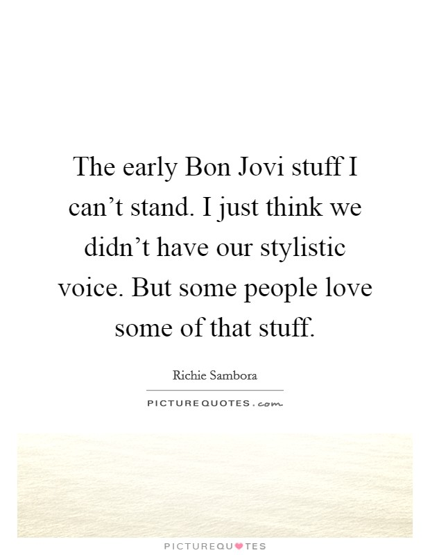 The early Bon Jovi stuff I can't stand. I just think we didn't have our stylistic voice. But some people love some of that stuff Picture Quote #1