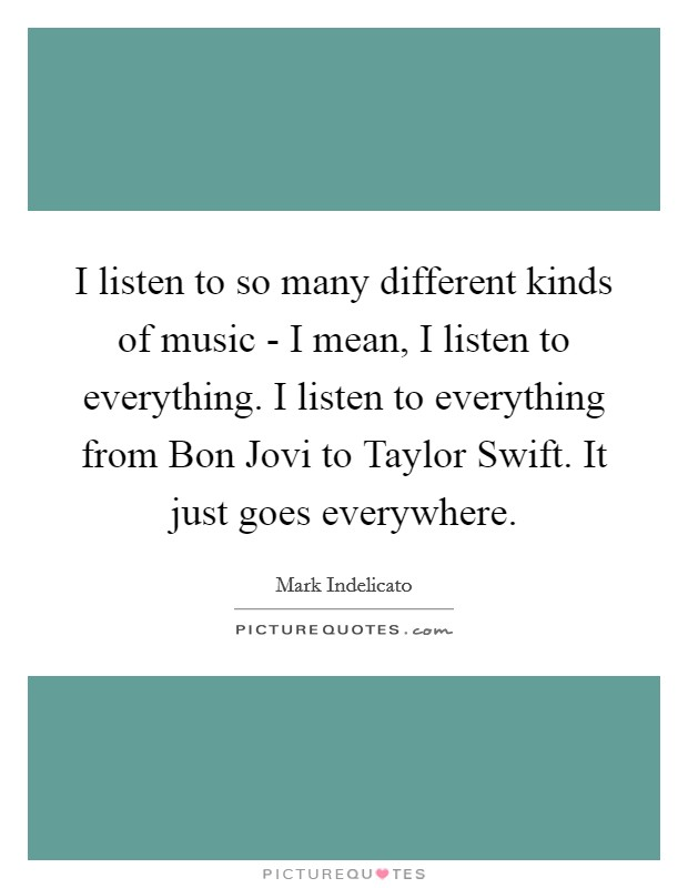 I listen to so many different kinds of music - I mean, I listen to everything. I listen to everything from Bon Jovi to Taylor Swift. It just goes everywhere Picture Quote #1