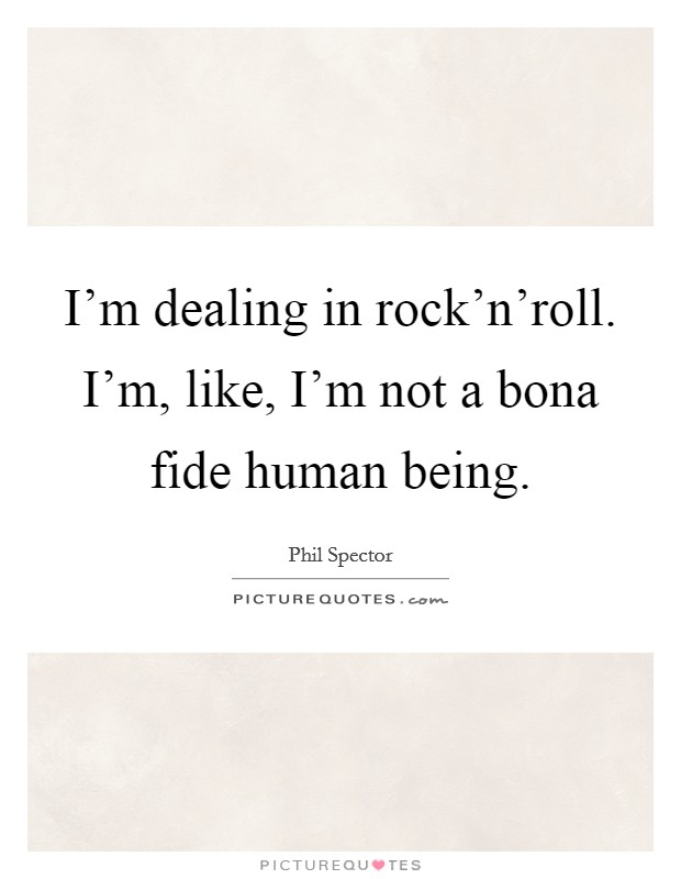 I'm dealing in rock'n'roll. I'm, like, I'm not a bona fide human being. Picture Quote #1