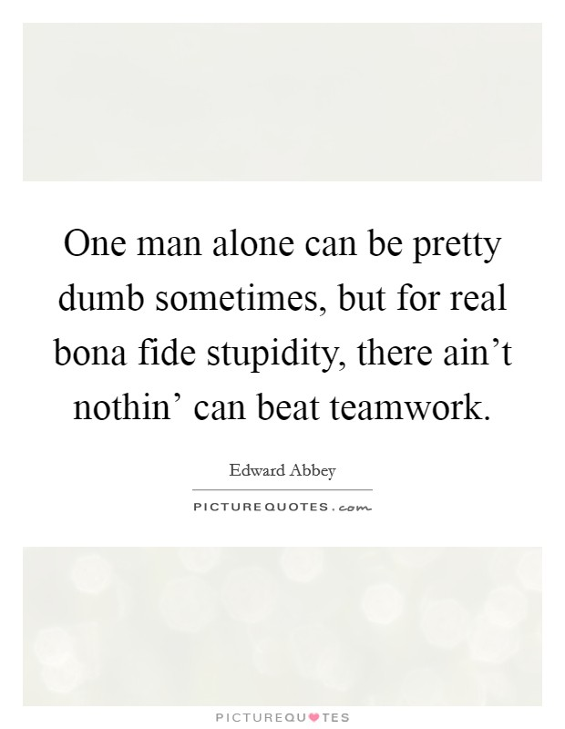 One man alone can be pretty dumb sometimes, but for real bona fide stupidity, there ain't nothin' can beat teamwork Picture Quote #1