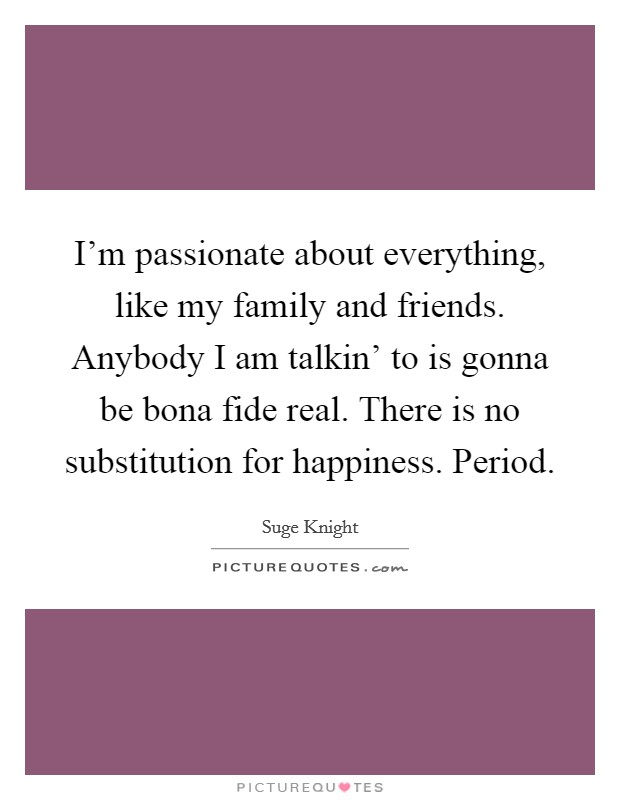I'm passionate about everything, like my family and friends. Anybody I am talkin' to is gonna be bona fide real. There is no substitution for happiness. Period Picture Quote #1