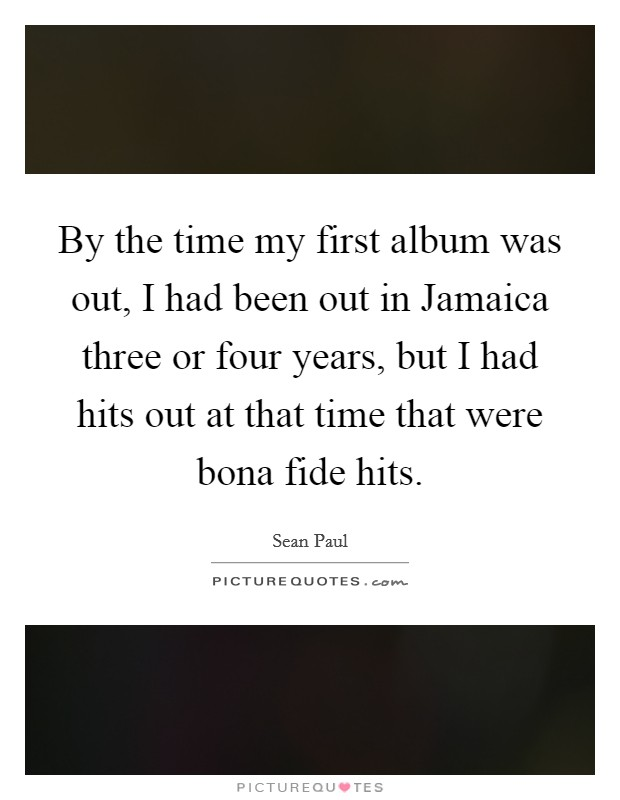 By the time my first album was out, I had been out in Jamaica three or four years, but I had hits out at that time that were bona fide hits. Picture Quote #1