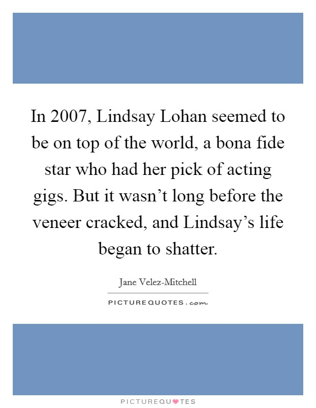 In 2007, Lindsay Lohan seemed to be on top of the world, a bona fide star who had her pick of acting gigs. But it wasn't long before the veneer cracked, and Lindsay's life began to shatter Picture Quote #1
