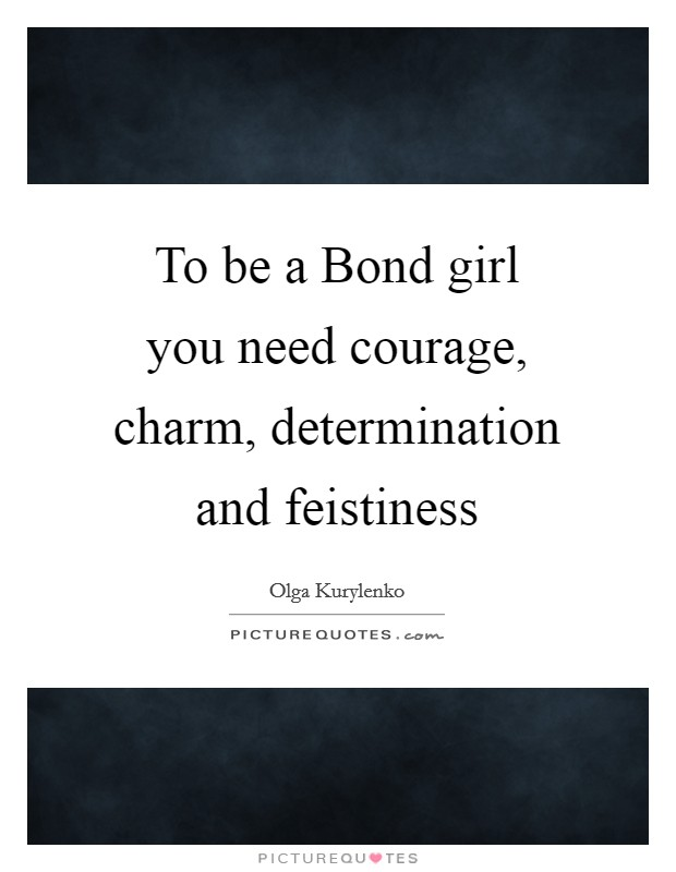 To be a Bond girl you need courage, charm, determination and feistiness Picture Quote #1