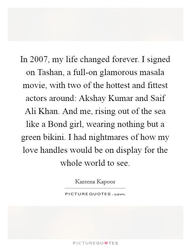 In 2007, my life changed forever. I signed on Tashan, a full-on glamorous masala movie, with two of the hottest and fittest actors around: Akshay Kumar and Saif Ali Khan. And me, rising out of the sea like a Bond girl, wearing nothing but a green bikini. I had nightmares of how my love handles would be on display for the whole world to see Picture Quote #1