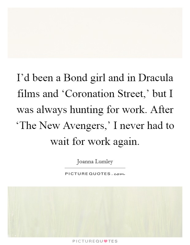 I'd been a Bond girl and in Dracula films and 'Coronation Street,' but I was always hunting for work. After 'The New Avengers,' I never had to wait for work again Picture Quote #1