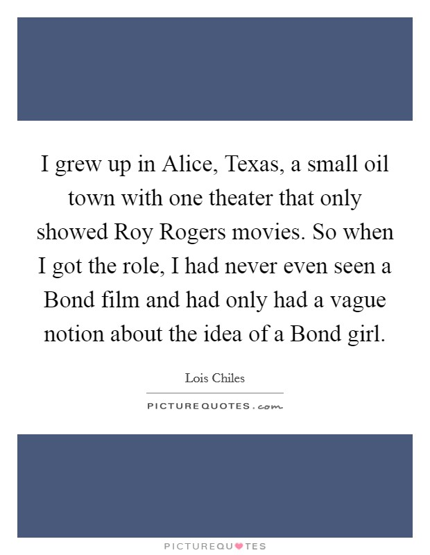 I grew up in Alice, Texas, a small oil town with one theater that only showed Roy Rogers movies. So when I got the role, I had never even seen a Bond film and had only had a vague notion about the idea of a Bond girl Picture Quote #1