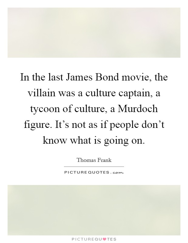 In the last James Bond movie, the villain was a culture captain, a tycoon of culture, a Murdoch figure. It's not as if people don't know what is going on Picture Quote #1