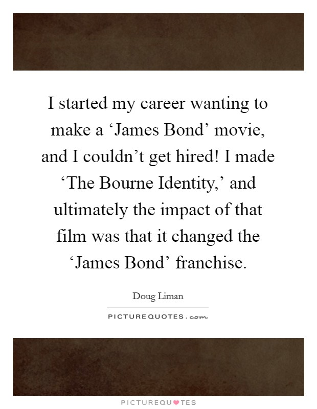 I started my career wanting to make a 'James Bond' movie, and I couldn't get hired! I made 'The Bourne Identity,' and ultimately the impact of that film was that it changed the 'James Bond' franchise Picture Quote #1