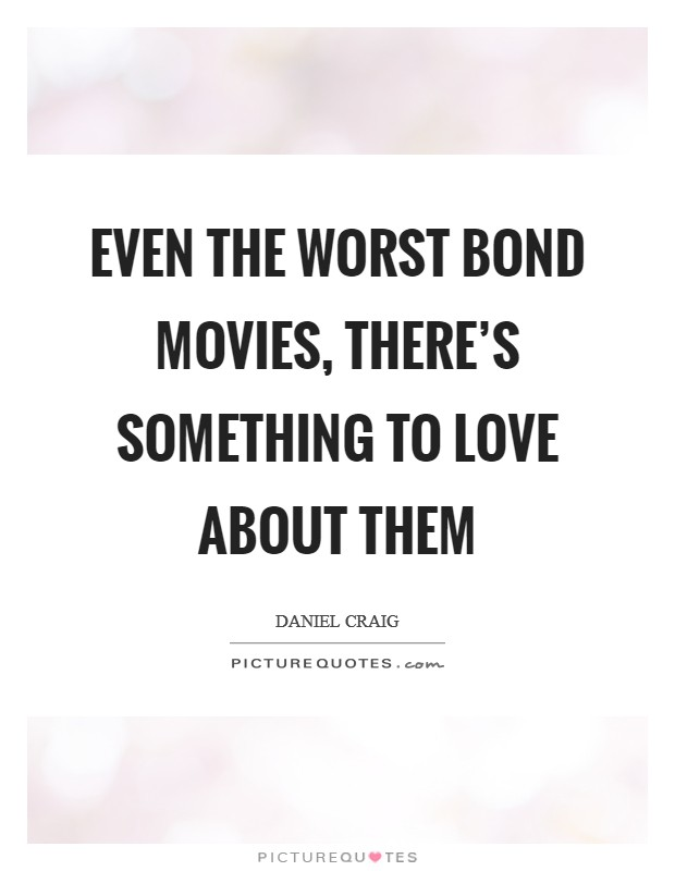 Even the worst Bond movies, there's something to love about them Picture Quote #1