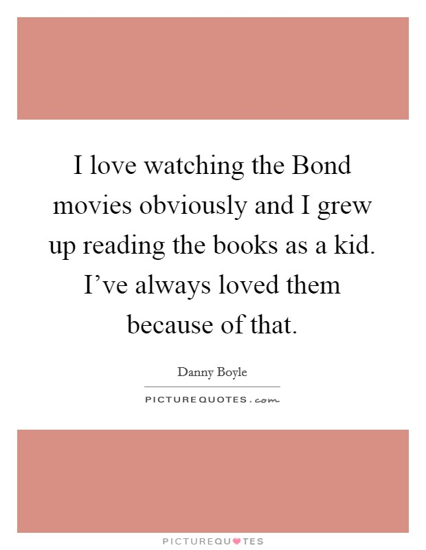 I love watching the Bond movies obviously and I grew up reading the books as a kid. I've always loved them because of that Picture Quote #1