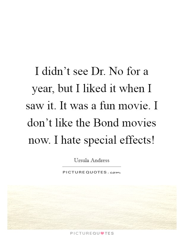 I didn't see Dr. No for a year, but I liked it when I saw it. It was a fun movie. I don't like the Bond movies now. I hate special effects! Picture Quote #1