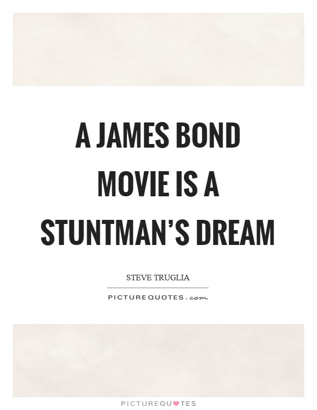 A James Bond movie is a stuntman's dream Picture Quote #1