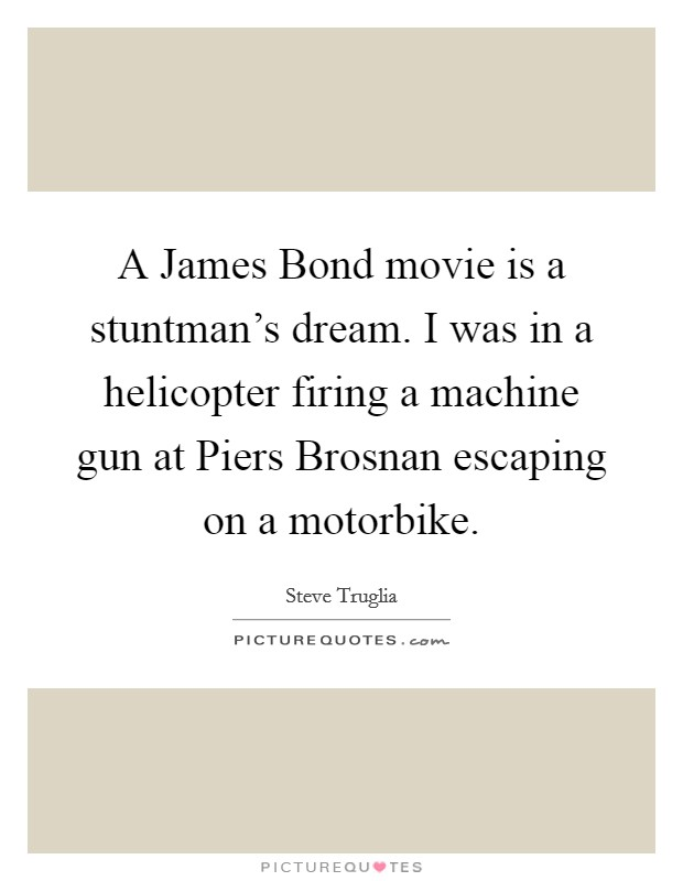 A James Bond movie is a stuntman's dream. I was in a helicopter firing a machine gun at Piers Brosnan escaping on a motorbike Picture Quote #1