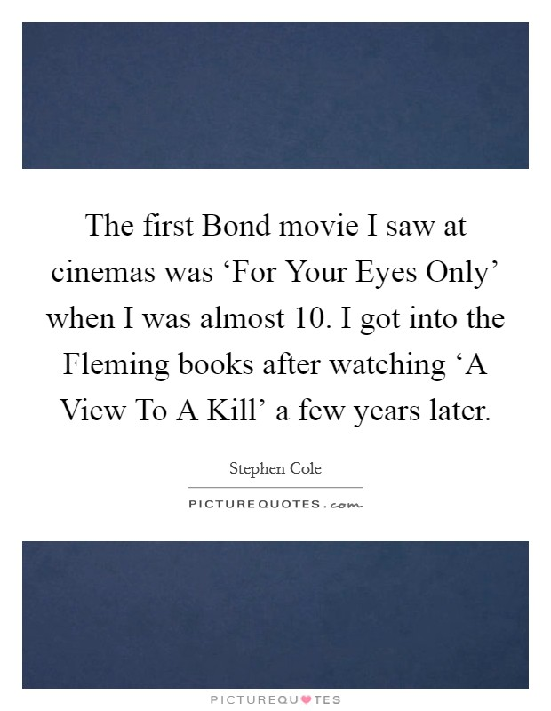 The first Bond movie I saw at cinemas was 'For Your Eyes Only' when I was almost 10. I got into the Fleming books after watching 'A View To A Kill' a few years later Picture Quote #1