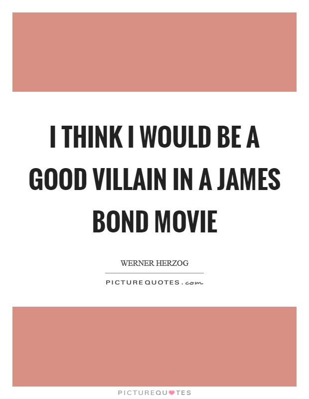 I think I would be a good villain in a James Bond movie Picture Quote #1