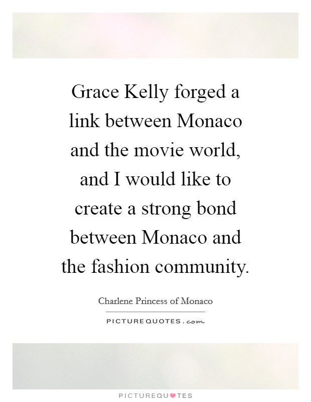 Grace Kelly forged a link between Monaco and the movie world, and I would like to create a strong bond between Monaco and the fashion community Picture Quote #1