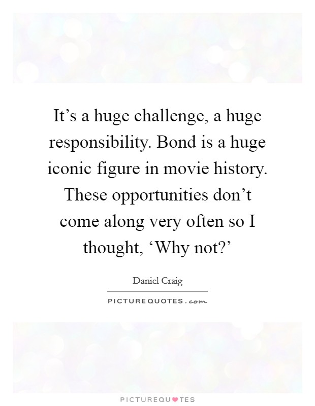 It's a huge challenge, a huge responsibility. Bond is a huge iconic figure in movie history. These opportunities don't come along very often so I thought, 'Why not?' Picture Quote #1