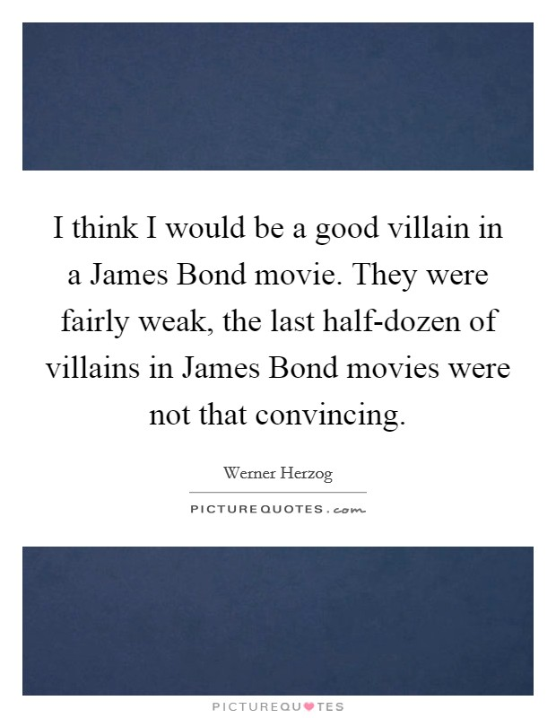 I think I would be a good villain in a James Bond movie. They were fairly weak, the last half-dozen of villains in James Bond movies were not that convincing Picture Quote #1