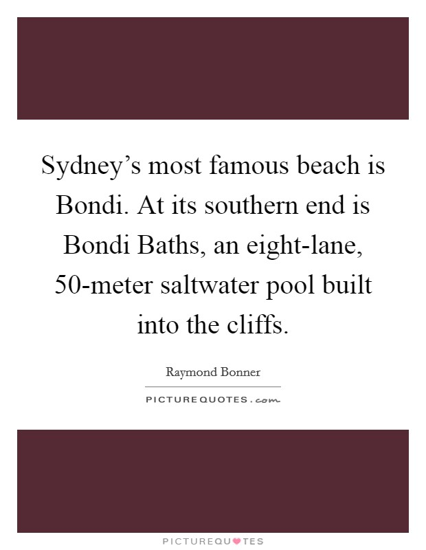 Sydney's most famous beach is Bondi. At its southern end is Bondi Baths, an eight-lane, 50-meter saltwater pool built into the cliffs Picture Quote #1