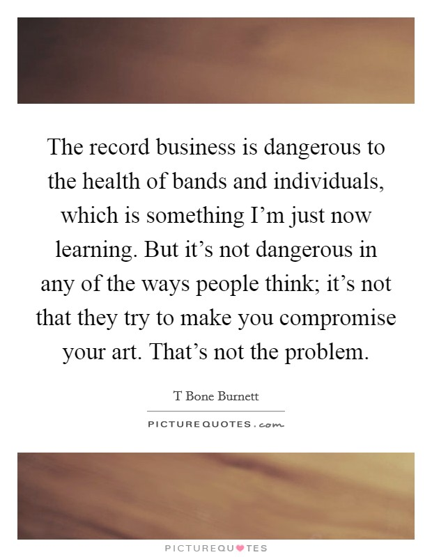 The record business is dangerous to the health of bands and individuals, which is something I'm just now learning. But it's not dangerous in any of the ways people think; it's not that they try to make you compromise your art. That's not the problem Picture Quote #1