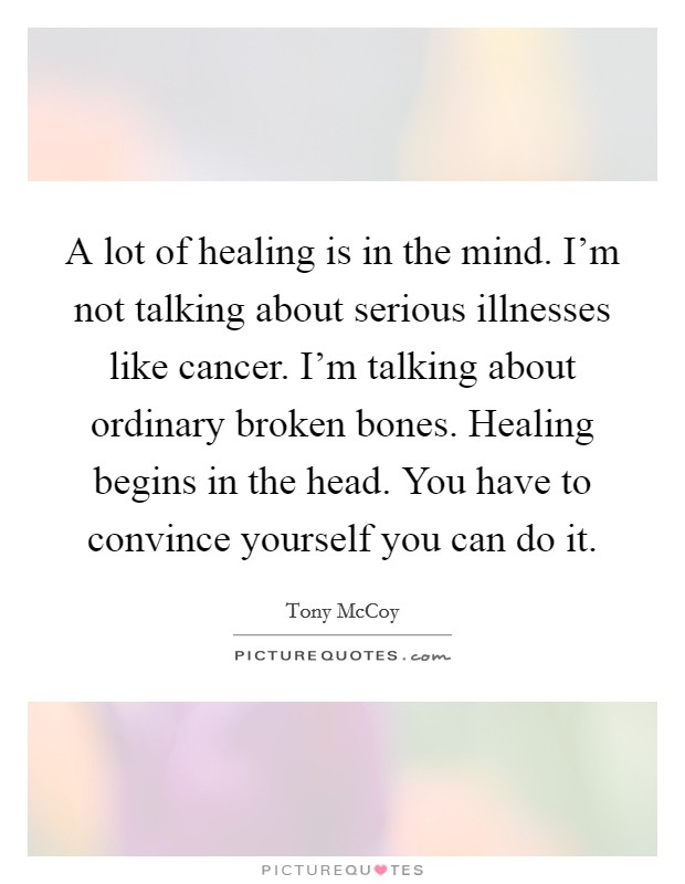 A lot of healing is in the mind. I'm not talking about serious illnesses like cancer. I'm talking about ordinary broken bones. Healing begins in the head. You have to convince yourself you can do it Picture Quote #1