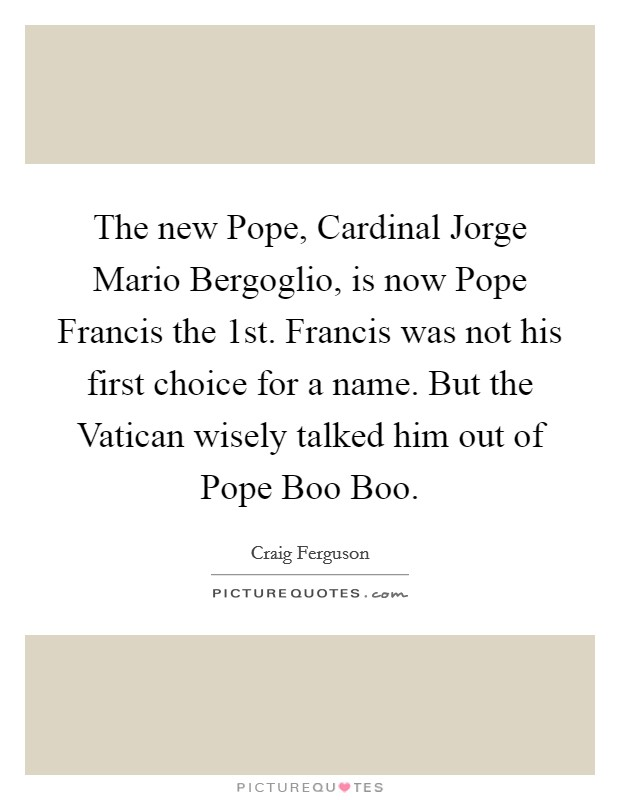 The new Pope, Cardinal Jorge Mario Bergoglio, is now Pope Francis the 1st. Francis was not his first choice for a name. But the Vatican wisely talked him out of Pope Boo Boo Picture Quote #1