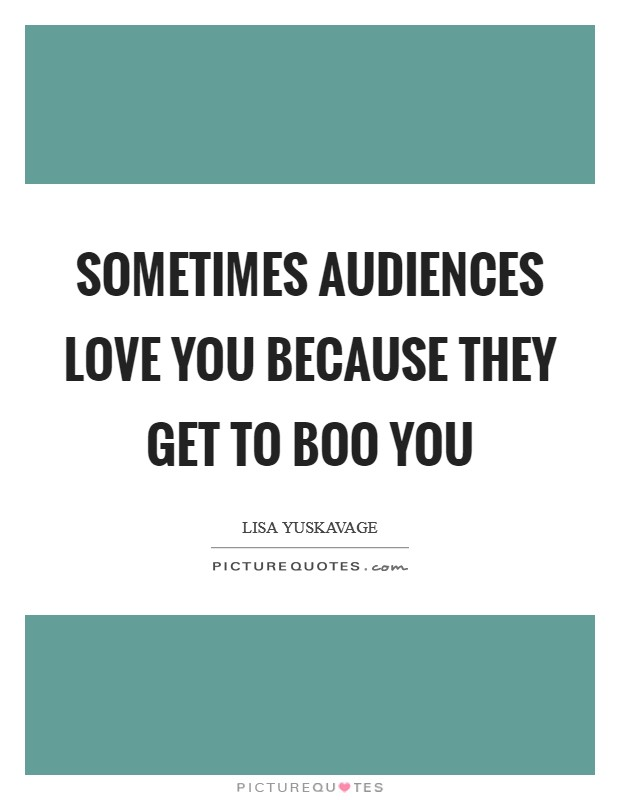 Sometimes audiences love you because they get to boo you Picture Quote #1