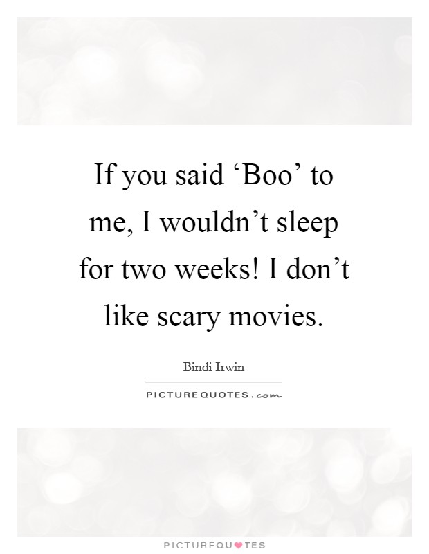 If you said 'Boo' to me, I wouldn't sleep for two weeks! I don't like scary movies Picture Quote #1