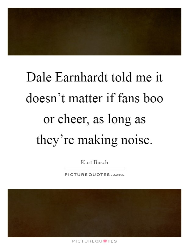 Dale Earnhardt told me it doesn't matter if fans boo or cheer, as long as they're making noise Picture Quote #1