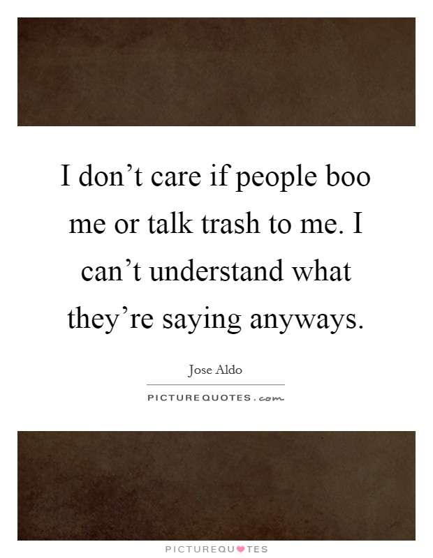 I don't care if people boo me or talk trash to me. I can't understand what they're saying anyways Picture Quote #1