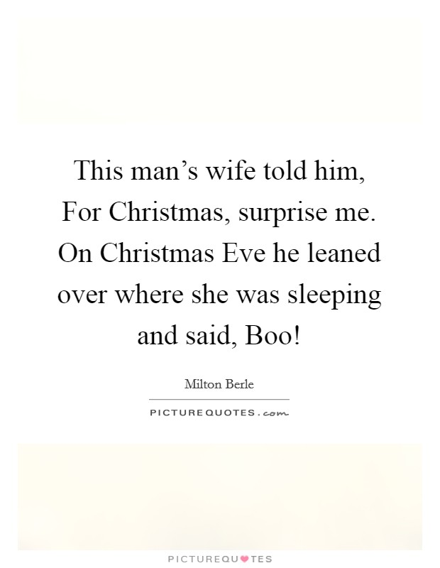 This man's wife told him, For Christmas, surprise me. On Christmas Eve he leaned over where she was sleeping and said, Boo! Picture Quote #1
