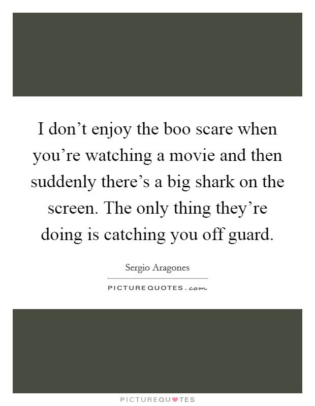 I don't enjoy the boo scare when you're watching a movie and then suddenly there's a big shark on the screen. The only thing they're doing is catching you off guard Picture Quote #1