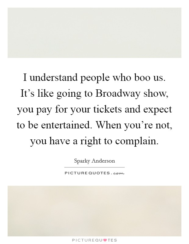 I understand people who boo us. It's like going to Broadway show, you pay for your tickets and expect to be entertained. When you're not, you have a right to complain Picture Quote #1